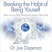 Breaking the Habit of Being Yourself: How to Lose Your Mind and Create a New One | [Dr. Joe Dispenza]