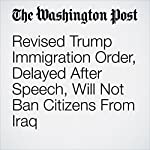 Revised Trump Immigration Order, Delayed After Speech, Will Not Ban Citizens From Iraq | Matt Zapotosky,Abigail Hauslohner