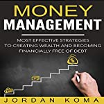 Money Management: Most Effective Strategies to Creating Wealth and Becoming Financially Free of Debt | Jordan Koma