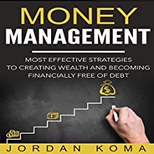 Money Management: Most Effective Strategies to Creating Wealth and Becoming Financially Free of Debt Audiobook by Jordan Koma Narrated by Scott Clem