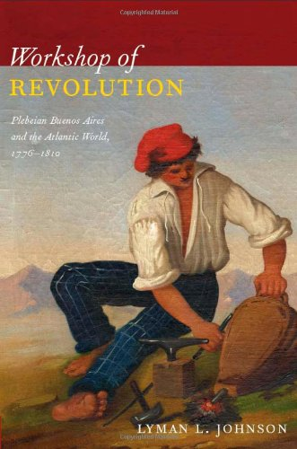 Workshop of Revolution: Plebeian Buenos Aires and the...