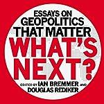 What's Next: Essays on Geopolitics That Matter | Ian Bremmer,Douglas Rediker