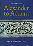 Alexander to Actium: Historical Evolution of the Hellenistic Age (050001485X) by Green, Peter