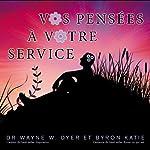 Vos pensées à votre service   Wayne W. Dyer,Byron Katie