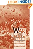 War in the Hebrew Bible: A Study in the Ethics of Violence