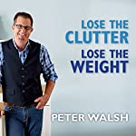 Lose the Clutter, Lose the Weight: The Six-Week Total-Llife Slim Down | Peter Walsh