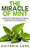 Mint: The Miracle of Mint! Unlock All The Health, Beauty, & Healing Properties Of This Amazing Herb (Mint - Herbal Remedies - Healing - Natural Medicine - Essential Oils - Herbs)