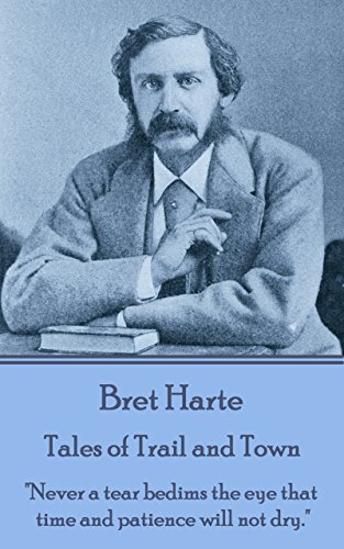 """Bret Harte - Tales of Trail and Town: """"Never a tear bedims the eye that time and patience will not dry."""""""