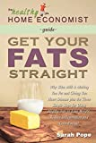 Get Your Fats Straight: Why Skim Milk is Making You Fat and Giving You Heart Disease plus the Three Simple Steps for Using Healthy Fats to Lose ... Energy! (The Healthy Home Economist Guide)
