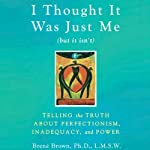 I Thought It Was Just Me (but it isn't): Telling the Truth about Perfectionism, Inadequacy, and Power | Brené Brown