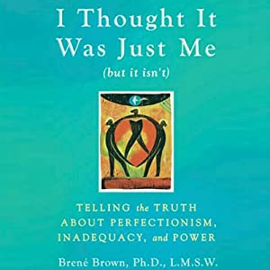 I Thought It Was Just Me (but it isn't): Telling the Truth about Perfectionism, Inadequacy, and Power | [Brené Brown]