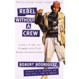 Rebel without a Crew: Or How a 23-Year-Old Filmmaker With $7,000 Became a Hollywood Player ~ Robert Rodriguez