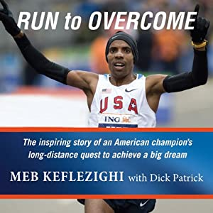 Run to Overcome: The Inspiring Story of an American Champion's Long-Distance Quest to Achieve a Big Dream | [Meb Keflezighi, Dick Patrick]