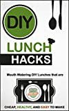 DIY Lunch Hacks: Mouth Watering DIY Lunches That Are Cheap, Healthy And Easy To Make (Lunch Recipes - Healthy Lunches - Meal Prep - Quick Fix)