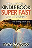 Write and Publish a Kindle Book Super Fast in Under 24 Hours: A Step-By-Step Action Plan