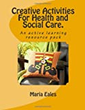 Maria Eales Creative Activities For Health and Social Care.: An active learning resource pack (Teach It)