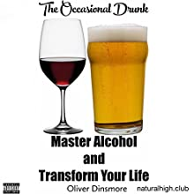 The Occasional Drunk: Master Alcohol and Transform Your Life | Livre audio Auteur(s) : Oliver Dinsmore Narrateur(s) : Oliver Dinsmore, Dee Murphy