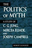 The Politics of Myth (Suny Series, Issues in the Study of Religion): A Study of C. G. Jung, Mircea Eliade, and Joseph Campbell