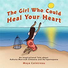 The Girl Who Could Heal Your Heart: An Inspirational Tale About Kahuna Morrnah Simeona and Ho'oponopono Audiobook by Maya Cointreau Narrated by Maya Cointreau