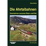 Die Ahrtalbahnen: Eisenbahnen zwischen Rhein und Eifel