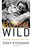 Born Wild: The Extraordinary Story of One Mans Passion for Africa