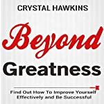 Beyond Greatness: Find out How to Improve Yourself Effectively and Be Successful | Crystal Hawkins