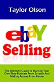 Ebay Selling: The Ultimate Guide to Starting Your Own Ebay Business From Scratch And Making Money From Home (Ebay Business, Home Based Business, How To Make Money On Ebay)