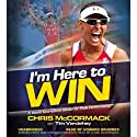 I'm Here to Win: A World Champion's Advice for Peak Performance (       UNABRIDGED) by Chris McCormack, Tim Vandehey Narrated by Chris McCormack, Howard Brunner