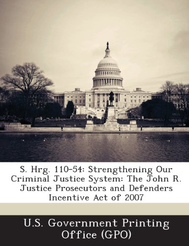 S. Hrg. 110-54: Strengthening Our Criminal Justice System: The John R. Justice Prosecutors and Defenders Incentive Act of 2007