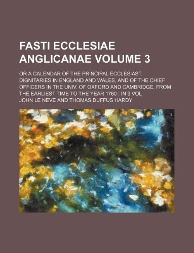 Fasti Ecclesiae Anglicanae Volume 3; or a calendar of the principal ecclesiast. dignitaries in England and Wales, and of the chief officers in the ... the earliest time to the year 1760  in 3 vol PDF