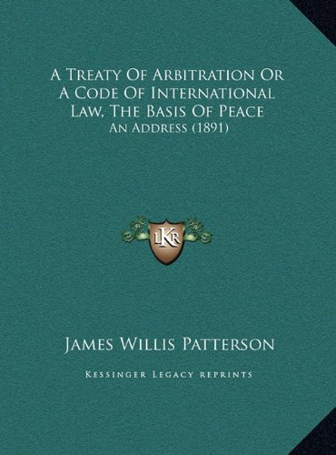 A Treaty of Arbitration or a Code of International Law, the Basis of Peace: An Address (1891)