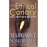 The Ethical Canary: Science, Society and the Human Spirit ~ Margaret A. Somerville