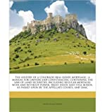 The History of a Colorado Real Estate Mortgage: A Manual for Lawyers and Conveyancers, Containing the Law of Land Securities, Including Regular Mortages with and Without Power, Trust Deeds and Title Bonds, as Passed Upon by the Appellate Courts, and Enac (Paperback) - Common