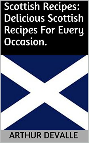 Scottish Recipes: Delicious Scottish Recipes For Every Occasion. by ARTHUR DEVALLE