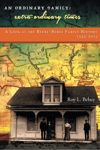 An Ordinary Family - Extra-Ordinary Times: A LOOK AT THE BEEBE/BEBEE FAMILY HISTORY 1535-2015