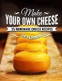 Sara Coleman Make Your Own Cheese: 25 Homemade Cheese Recipes