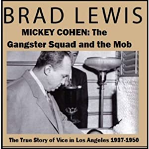 Mickey Cohen: The Gangster Squad and the Mob: The True Story of Vice in Los Angeles 1937-1950 | [Brad Lewis]