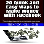 20 Quick and Easy Ways to Make Money with Facebook: This Book Will Provide You a Guide on Twenty Ways to Take Advantage of the World's Largest Social Media...and Turn It into a Money Making Machine | Trevor Clinger