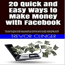 20 Quick and Easy Ways to Make Money with Facebook: This Book Will Provide You a Guide on Twenty Ways to Take Advantage of the World's Largest Social Media...and Turn It into a Money Making Machine (       UNABRIDGED) by Trevor Clinger Narrated by S W Salzman
