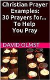 Christian Prayer Examples:  30 Prayers for... To Help You Pray