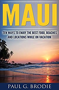 Maui: Ten Ways To Enjoy The Best Food, Beaches And Locations While On Vacation by Paul Brodie ebook deal