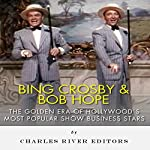 Bing Crosby and Bob Hope: The Golden Era of Hollywood's Most Popular Show Business Stars |  Charles River Editors