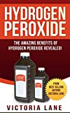 Hydrogen Peroxide: The Amazing Benefits of Hydrogen Peroxide Revealed! (Hydrogen Peroxide Benefits - Learn the Amazing Secrets Contained in this Bottle of Goodness)