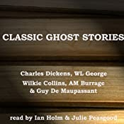 Classic Ghost Stories | [Charles Dickens, Wilkie Collins, W. L. George, A. M. Burrage, Guy De Maupassant]