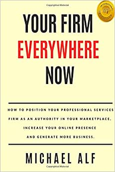 Your Firm Everywhere Now: How To Position Your Professional Services Firm As An Authority In Your Marketplace, Increase Your Online Presence And Generate More Business.