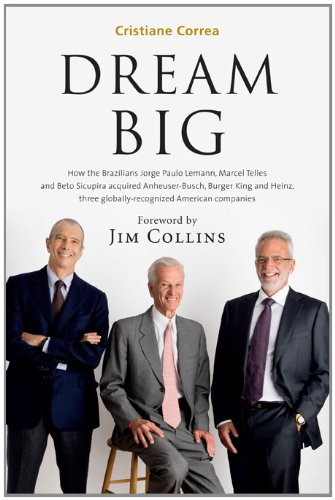 Dream Big (Sonho Grande): How the Brazilian Trio behind 3G Capital - Jorge Paulo Lemann, Marcel Telles and Beto Sicupira Acquired Anheuser-Busch, Burger King and Heinz