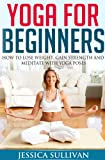Yoga For Beginners - How to Lose Weight, Gain Strength and Meditate with Yoga Poses (Introduction to Yoga, Meditation, Weight Loss Book 1)