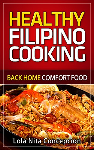 Healthy Filipino Cooking: Back Home Comfort Food (Filipino Adobo Recipe, Filipino Empanada Recipe, Filipino cooking) by Lola Nita Concepcion