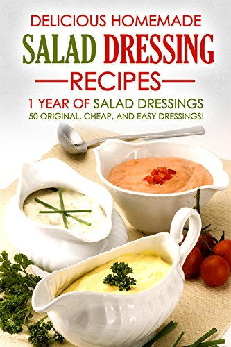 Delicious Homemade Salad Dressing Recipes - 1 Year of Salad Dressings: 50 Original, Cheap, and Easy Dressings! by Martha Stone
