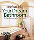 Your Dream Bathroom: Stylish Solutions for the Home (House Beautiful Series)
